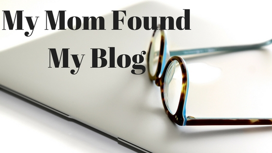 My Mom Found My Blog